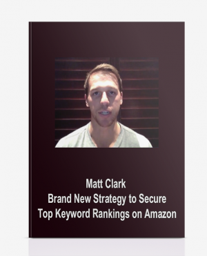 Matt Clark – Brand New Strategy to Secure Top Keyword Rankings on Amazon