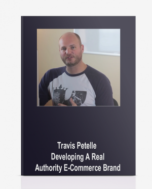 Travis Petelle – Developing A Real Authority E-Commerce Brand
