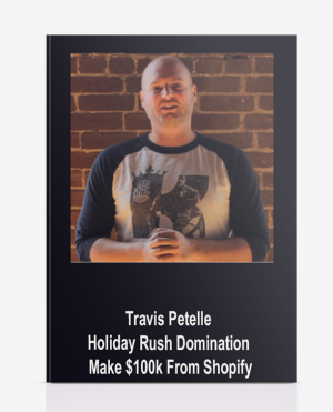 Travis Petelle – Holiday Rush Domination Make $100k From Shopify