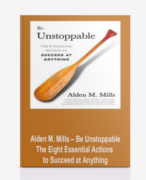 Alden M. Mills – Be Unstoppable: The Eight Essential Actions to Succeed at Anything