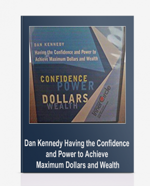 Dan Kennedy – Having the Confidence and Power to Achieve Maximum Dollars and Wealth