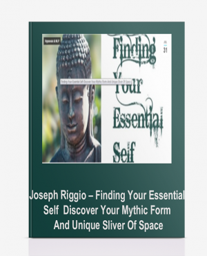 Joseph Riggio – Finding Your Essential Self – Discover Your Mythic Form And Unique Sliver Of Space
