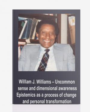 Willlam J. Williams – Uncommon sense and dimensional awareness: Epistemics as a process of change and personal transformation