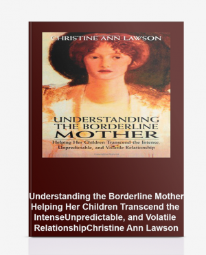 Understanding the Borderline Mother: Helping Her Children Transcend the Intense, Unpredictable, and Volatile Relationship – Christine Ann Lawson