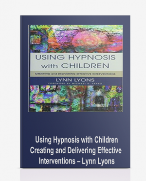 Using Hypnosis with Children: Creating and Delivering Effective Interventions – Lynn Lyons