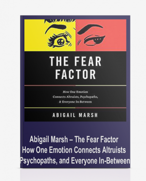 Abigail Marsh – The Fear Factor: How One Emotion Connects Altruists, Psychopaths, and Everyone In-Between