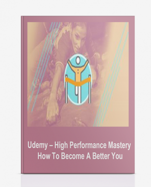 Udemy – High Performance Mastery: How To Become A Better You