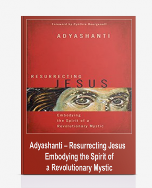 Adyashanti – Resurrecting Jesus – Embodying the Spirit of a Revolutionary Mystic
