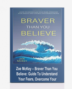 Zoe McKey – Braver Than You Believe: Guide To Understand Your Fears, Overcome Your Anxiety And Control Your Shortcomings